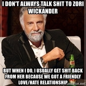 The Most Interesting Man In The World - I don't always talk shit to zori wickander but when i do, I usually get shit back from her because we got a friendly love/hate relationship