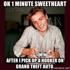 Scumbag Long Distance Boyfriend - OK 1 MINUTE SWEETHEART  AFTER I PICK UP A HOOKER ON GRAND THEFT AUTO.
