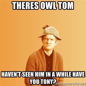 TIPICAL ABSURD - THERES OWL TOM HAVEN'T SEEN HIM IN A WHILE HAVE YOU TONY?