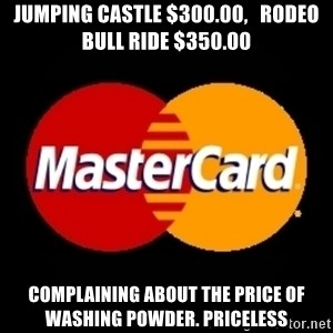 mastercard - Jumping Castle $300.00,   Rodeo bull ride $350.00 Complaining about the price of washing powder. PRICELESS