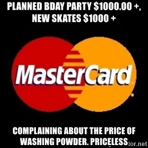 mastercard - PLANNED BDAY PARTY $1000.00 +,   NEW SKATES $1000 + COMPLAINING ABOUT THE PRICE OF WASHING POWDER. PRICELESS