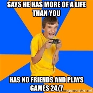 Annoying Gamer Kid - Says he has more of a life than you has no friends and plays games 24/7