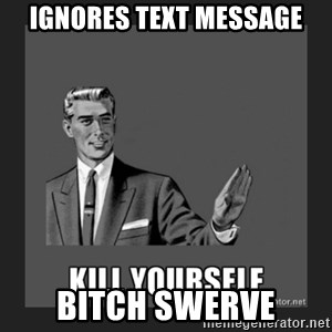 kill yourself guy - Ignores Text Message Bitch Swerve