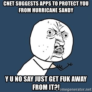 Y U No - cnet suggests apps to protect you from hurricane sandy y u no say just get fuk away from it?!