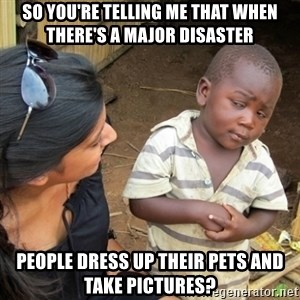 Skeptical 3rd World Kid - So you're telling me that when there's a major disaster people dress up their pets and take pictures?