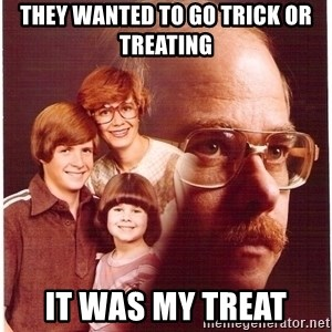 Vengeance Dad - They wanted to go trick or treating it was my treat