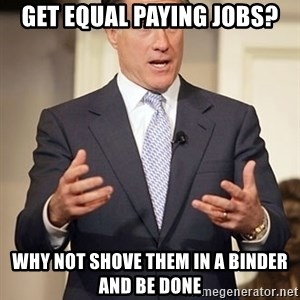 Relatable Romney - get equal paying jobs? why not shove them in a binder and be done