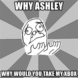 Whyyy??? - Why Ashley Why would you take my Xbox