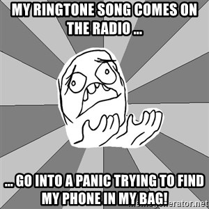 Whyyy??? - My ringtone song comes on the radio ... ... go into a panic trying to find my phone in my bag!