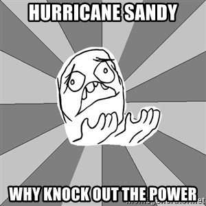 Whyyy??? - Hurricane sandy why knock out the power