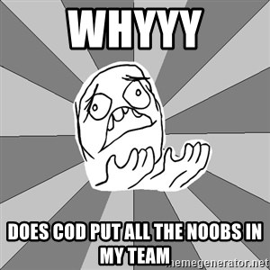 Whyyy??? - WHYYY DOES COD PUT ALL THE NOOBS IN MY TEAM