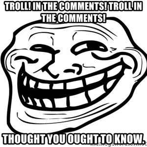 the real troll face  - Troll! in the comments! Troll in the comments! Thought you ought to know.