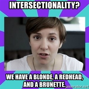 White Feminist - INTERSECTIONALITY? WE HAVE A BLONDE, A REDHEAD, AND A BRUNETTE.
