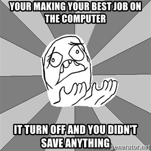 Whyyy??? - YOUR MAKING YOUR BEST JOB ON THE COMPUTER  IT TURN OFF AND YOU DIDN'T SAVE ANYTHING