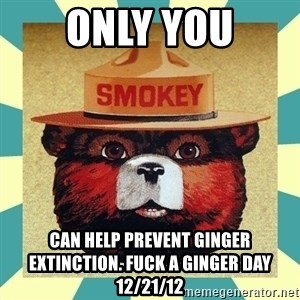 Smokey the Bear - only you can help prevent ginger extinction. fuck a ginger day 12/21/12