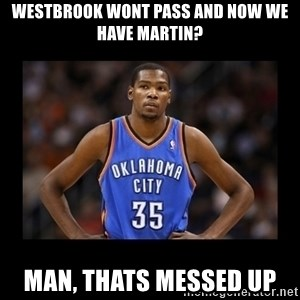 kevin durant mad - westbrook wont pass and now we have martin? Man, thats messed up
