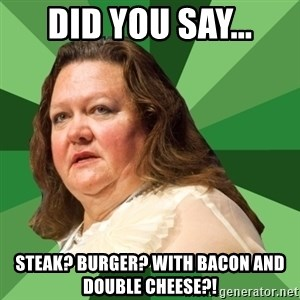 Dumb Whore Gina Rinehart - Did you say... Steak? burger? With bacon and double cheese?!