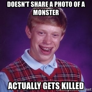 Bad Luck Brian - Doesn't share a photo of a monster Actually gets killed