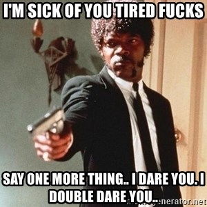 I double dare you - I'm sick of yOu tired fucks Say one more thing.. I dare you. I double dare you..