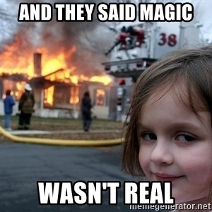 Disaster Girl - AND THEY SAID MAGIC WASN'T REAL
