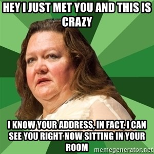 Dumb Whore Gina Rinehart - HEY I JUST MET YOU AND THIS IS CRAZY I KNOW YOUR ADDRESS, IN FACT, I CAN SEE YOU RIGHT NOW SITTING IN YOUR ROOM