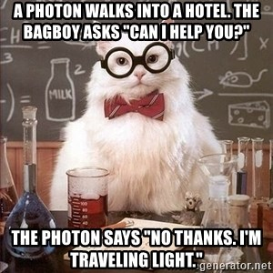 "Chemist cat - A photon walks into a hotel. The bagboy asks ""can I help you?"" The photon says ""No thanks. I'm traveling light."""