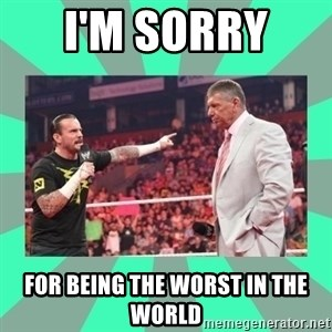 CM Punk Apologize! - I'M SORRY  FOR BEING THE WORST IN THE WORLD