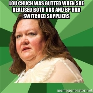 Dumb Whore Gina Rinehart - Lou Chuch was gutted when she realised both RBS and BP had switched suppliers