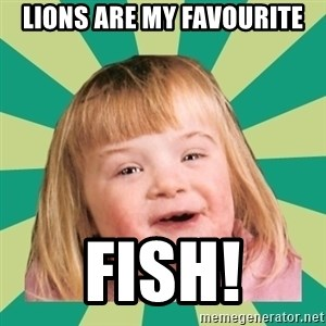 Retard girl - lions are my favourite fish!