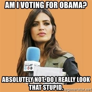 SaraCarboneroFC - AM I VOTING FOR OBAMA? ABSOLUTELY NOT. DO I REALLY LOOK THAT STUPID.