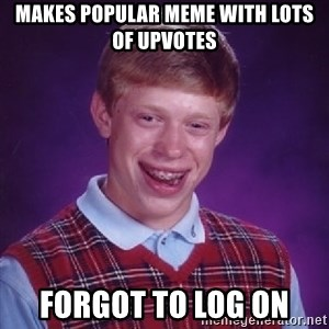 Bad Luck Brian - Makes popular meme with lots of upvotes forgot to log on