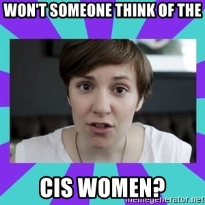 White Feminist - WON'T SOMEONE THINK OF THE CIS WOMEN?