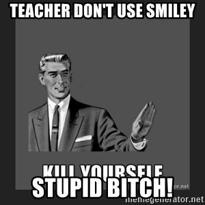 kill yourself guy - Teacher don't use smiley Stupid Bitch!
