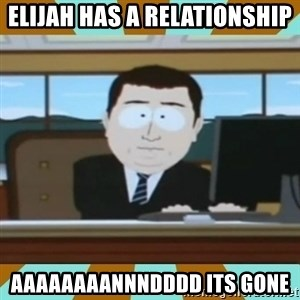 And it's gone - Elijah has a relationship aaaaaaaannndddd its gone