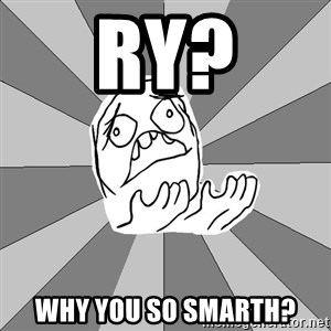 Whyyy??? - ry? why you so smarth?