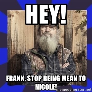 HEY... Si Robertson - hey! Frank, stop being mean to Nicole!