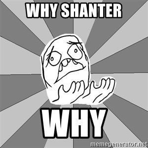 Whyyy??? - WHY SHANTER WHY