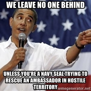 Obama You Mad - WE LEAVE NO ONE BEHIND UNLESS YOU'RE A NAVY SEAL TRYING TO RESCUE AN AMBASSADOR IN HOSTILE TERRITORY
