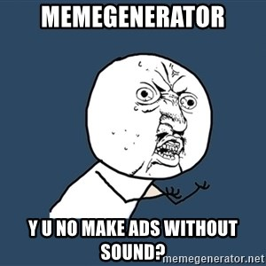 Y U No - memegenerator y u no make ads without sound?