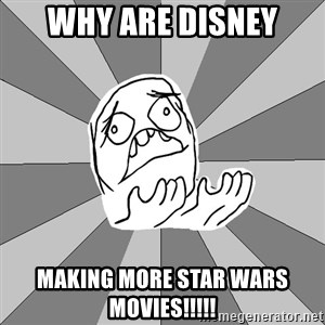 Whyyy??? - Why Are DISNEY MAKING MORE STAR WARS MOVIES!!!!!