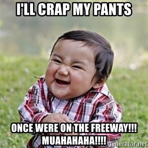 evil toddler kid2 - i'll crap my pants once were on the freeway!!! muahahaha!!!!