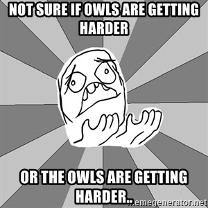 Whyyy??? - not sure if owls are getting harder or the owls are getting harder..