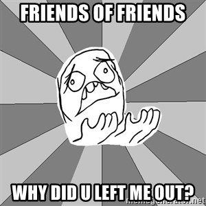 Whyyy??? - Friends of friends why did u left me out?