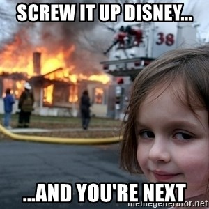 Disaster Girl - Screw it up Disney... ...And you're next