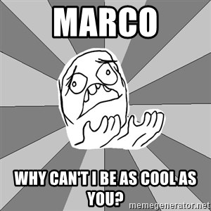 Whyyy??? - Marco why can't i be as cool as you?