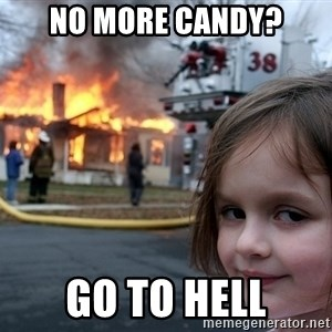 Disaster Girl - no more candy? go to hell