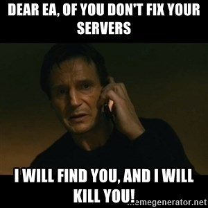 liam neeson taken - DEAR EA, OF YOU DON'T FIX YOUR SERVERS I WILL FIND YOU, AND I WILL KILL YOU!