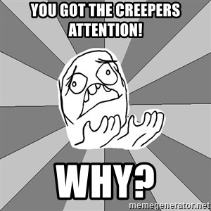 Whyyy??? - You Got The Creepers Attention! Why?
