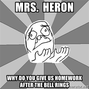 Whyyy??? - MRS.  HERON  WHY DO YOU GIVE US HOMEWORK AFTER THE BELL RINGS