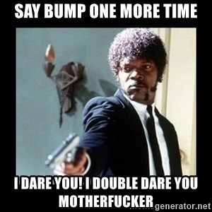 I dare you! I double dare you motherfucker! - Say bump one more time i dare you! i double dare you motherfucker